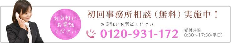 お気軽にお電話ください 初回事務所相談(無料)実施中! 0120-931-172 受付時間 9:30-17:30(平日)