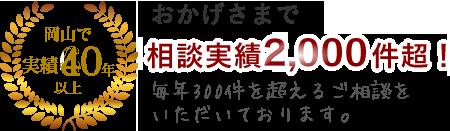 岡山で実績60年以上 おかげさまで相談実績1,000件超! 毎年200件を超えるご相談をいただいております。
